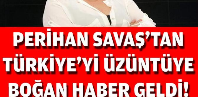 SON DAKİKA: Perihan Savaş'tan Acı Haber Az Önce Geldi..