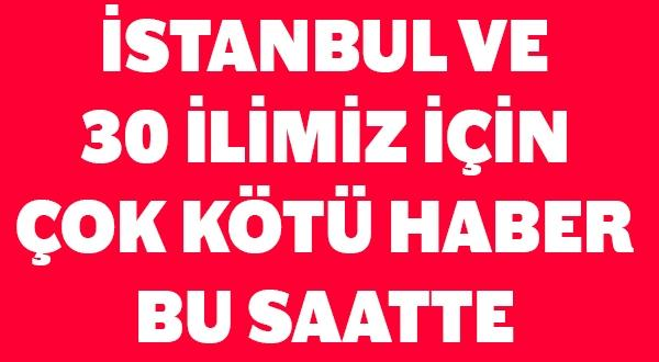 Meteorolojiden İstanbul ve 30 ilimiz için çok kötü haber
